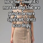 I feel the same way, it's not a fear though it's more like days that are going to be more significant I dress accordingly