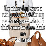 The other day I wore a really cute outfit for my crush and guess what he didn't come to class. Made me Sad inside