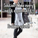 Solution? Make every outfit a good outfit.    Problem solved!