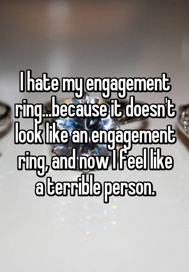 I hate my engagement ring...because it doesn