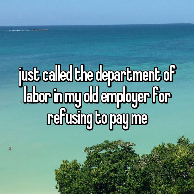 just called the department of labor in my old employer for refusing to pay me