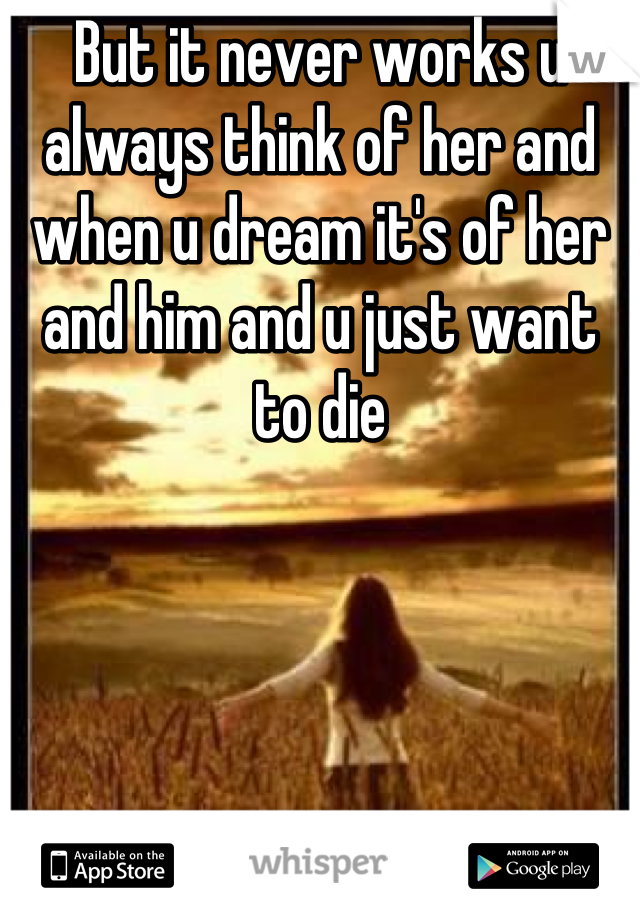 But it never works u always think of her and when u dream it's of her and him and u just want to die