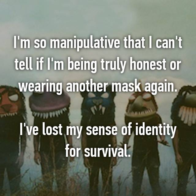 I'm so manipulative that I can't tell if I'm being truly honest or wearing another mask again.  I've lost my sense of identity for survival.