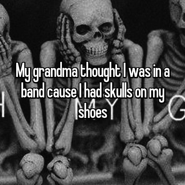 My grandma thought I was in a band cause I had skulls on my shoes