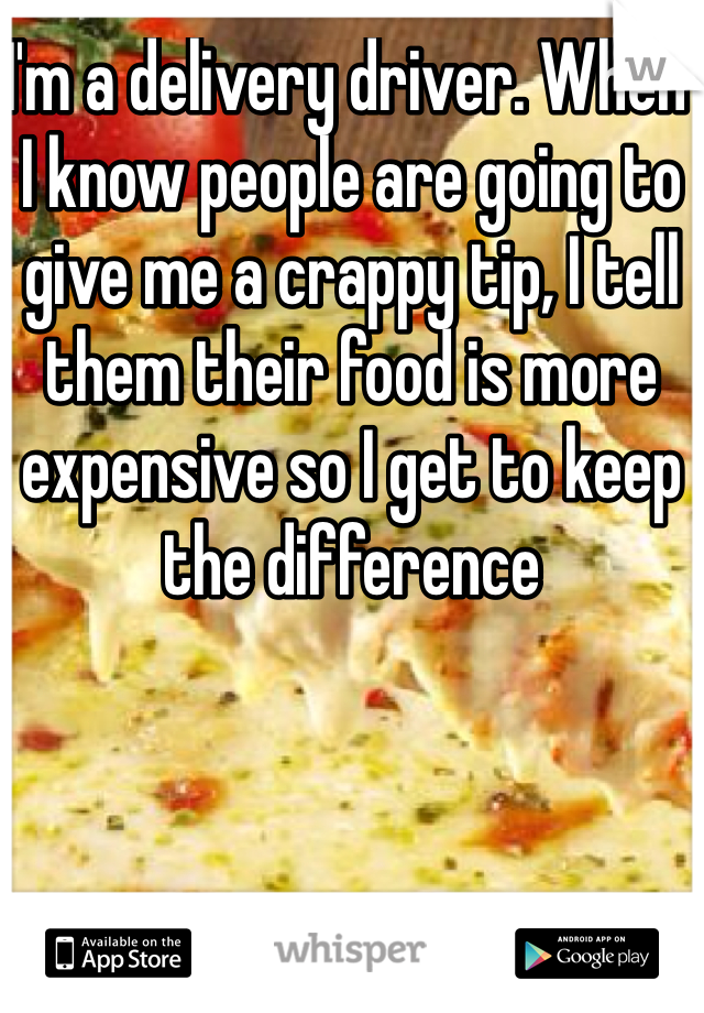 I'm a delivery driver. When I know people are going to give me a crappy tip, I tell them their food is more expensive so I get to keep the difference