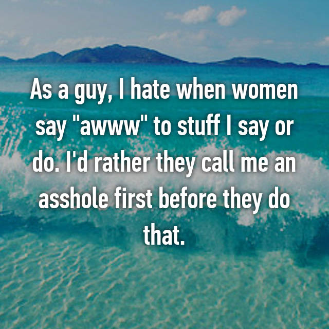 "As a guy, I hate when women say ""awww"" to stuff I say or do. I'd rather they call me an asshole first before they do that."