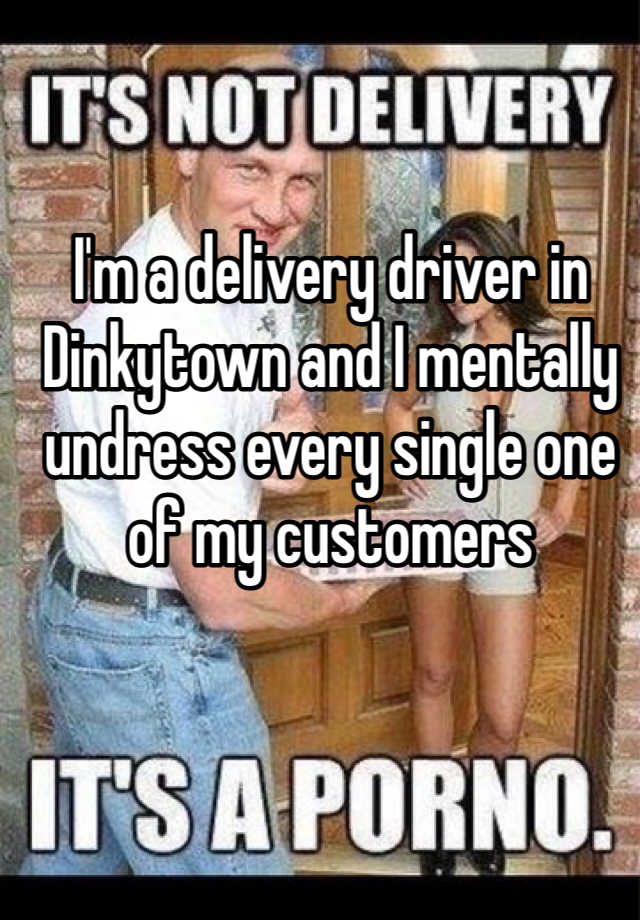 I'm a delivery driver in Dinkytown and I mentally undress every single one of my customers