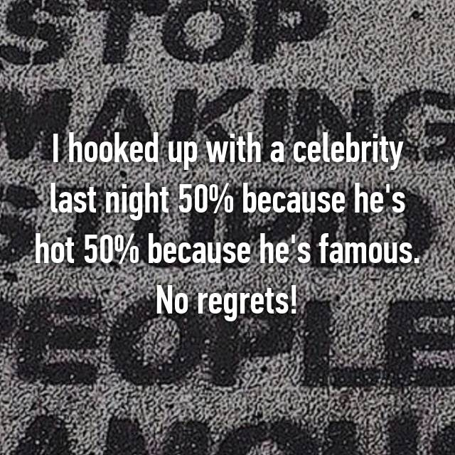 I hooked up with a celebrity last night 50% because he's hot 50% because he's famous. No regrets!