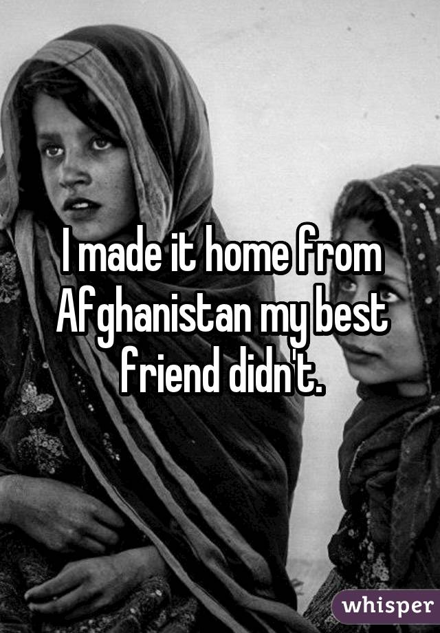 I made it home from Afghanistan my best friend didn't.