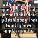 welcome home soldier... your friend gave all and I personally thank both of you! stand proudly.  Thank You and my forever sympathy on your loss.
