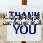 thank you for your and sorry about your friend