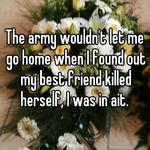 The army wouldn't let me go home when I found out my best friend killed herself, I was in ait.