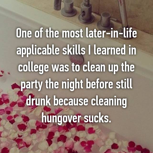 One of the most later-in-life applicable skills I learned in college was to clean up the party the night before still drunk because cleaning hungover sucks.