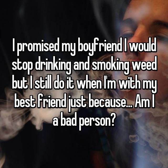 I promised my boyfriend I would stop drinking and smoking weed but I still do it when I'm with my best friend just because... Am I a bad person?
