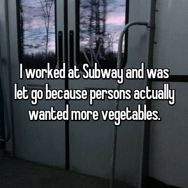 I worked at Subway and was let go because persons actually wanted more vegetables.