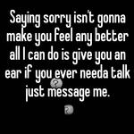 Saying sorry isn't gonna make you feel any better all I can do is give you an ear if you ever needa talk just message me.