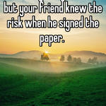 I'm sorry for your loss, but your friend knew the risk when he signed the paper.