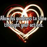 Allow his goodness to shine throught your actions.