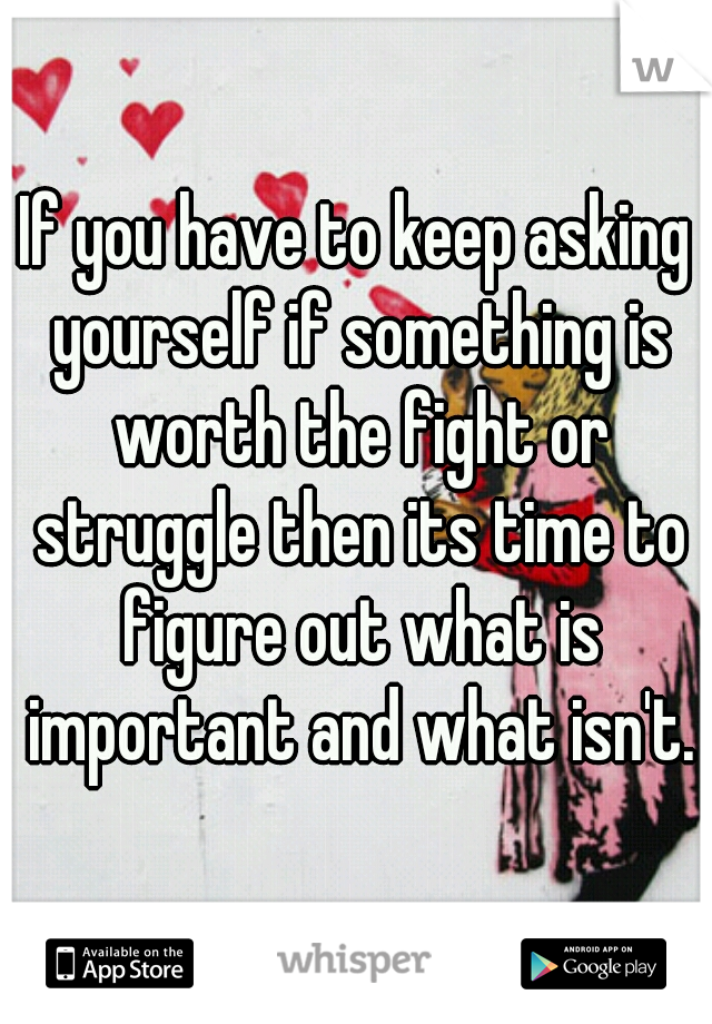If You Have To Keep Asking Yourself Something Is Worth The Fight Or Struggle Then Its Time Figure Out