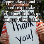 I appreciate you and the sacrifice you make to defend me. God bless you and your fallen brother