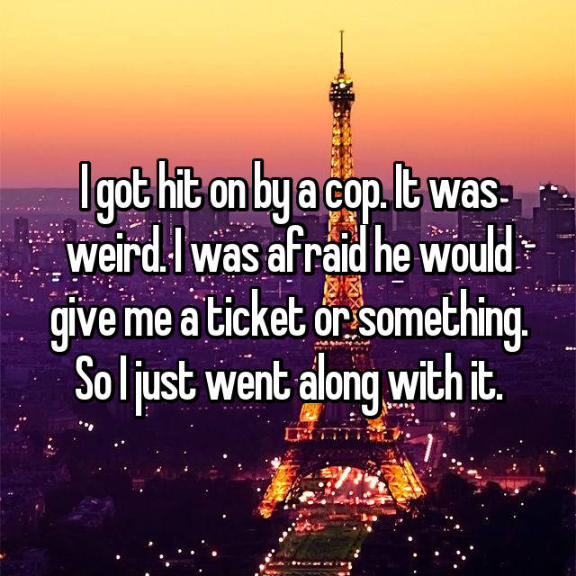 I got hit on by a cop. It was weird. I was afraid he would give me a ticket or something. So I just went along with it.