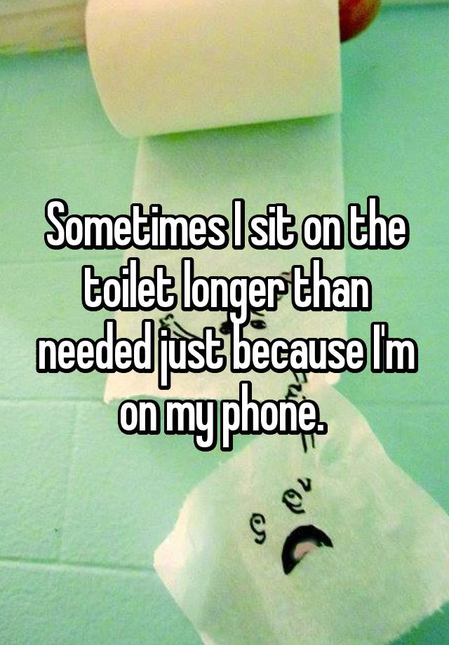 Sometimes I sit on the toilet longer than needed just because I'm on my phone.
