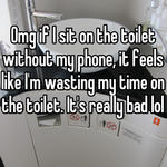 Omg if I sit on the toilet without my phone, it feels like I'm wasting my time on the toilet. It's really bad lol