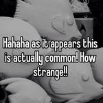 Hahaha as it appears this is actually common! How strange!!