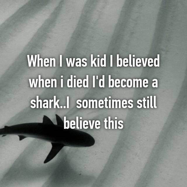 When I was kid I believed when i died I'd become a shark..I  sometimes still believe this