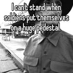 I can't stand when soldiers put themselves on a huge pedestal.