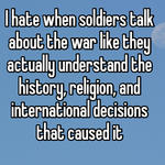 I hate when soldiers talk about the war like they actually understand the history, religion, and international decisions that caused it