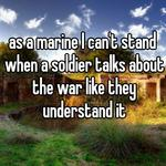 as a marine I can't stand when a soldier talks about the war like they understand it