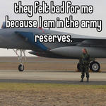 I had someone tell me that they felt bad for me because I am in the army reserves.