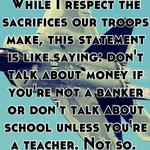 While I respect the sacrifices our troops make, this statement is like saying: don't talk about money if you're not a banker or don't talk about school unless you're a teacher. Not so.
