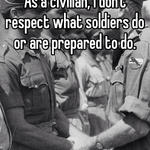As a civilian, I don't respect what soldiers do or are prepared to do.