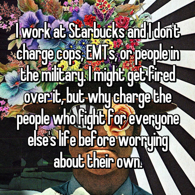 I work at Starbucks and I don't charge cops, EMTs, or people in the military. I might get fired over it, but why charge the people who fight for everyone else's life before worrying about their own.
