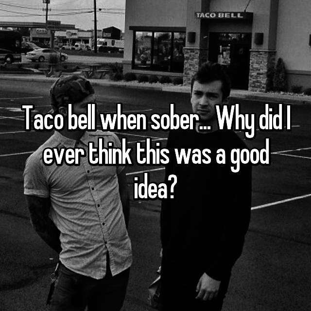 Taco bell when sober... Why did I ever think this was a good idea?