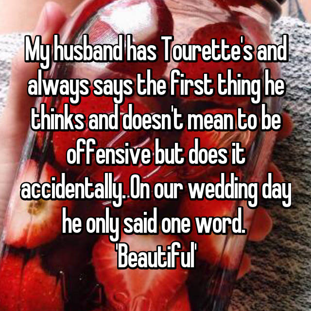 My husband has Tourette's and always says the first thing he thinks and doesn't mean to be offensive but does it accidentally. On our wedding day he only said one word.  'Beautiful'