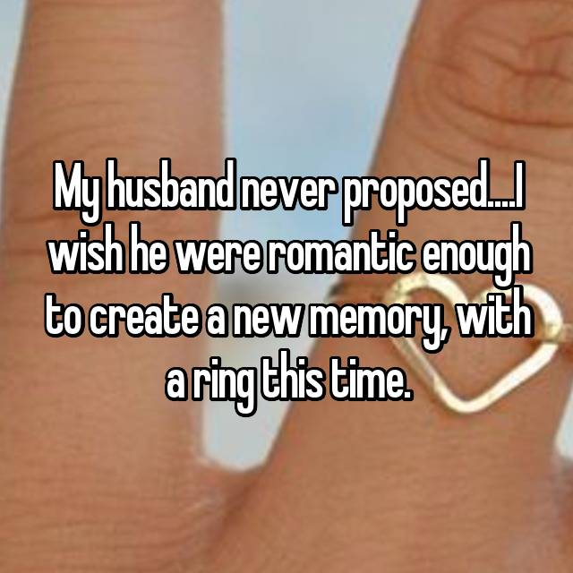 My husband never proposed....I wish he were romantic enough to create a new memory, with a ring this time.