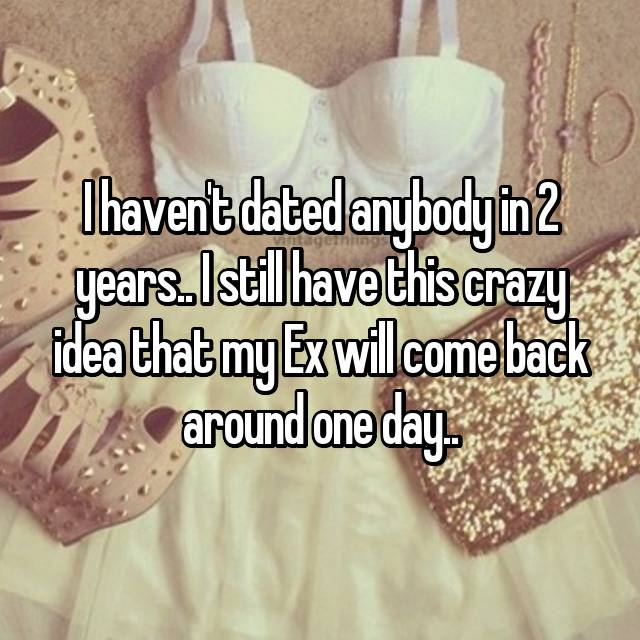 I haven't dated anybody in 2 years.. I still have this crazy idea that my Ex will come back around one day..