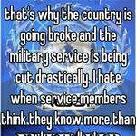 we aren't even in a war. that's why the country is going broke and the military service is being cut drastically. I hate when service members think they know more than they really do