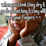 when you think they dry & go do something & they allll over your fingers >.<