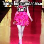 Typical high maintenance stuff