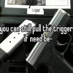 you can still pull the trigger if need be