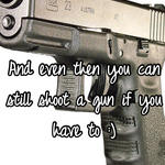 And even then you can still shoot a gun if you have to :)