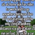hmm idk try actually being disabled by your vision.. so sit at home ask for rides to work and to go anywhere because i live off a stateroad and the only thing in walking distance is a gas station 20 min on foot 30 sec in a car