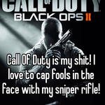 Call Of Duty is my shit! I love to cap fools in the face with my sniper rifle!