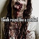 I walk round like a zombie!
