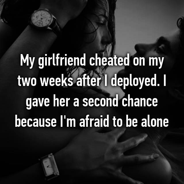 My girlfriend cheated on my two weeks after I deployed. I gave her a second chance because I'm afraid to be alone