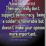 Then you really don't support democracy.  being a soldier is honorable but doesn't make your opinion more important.